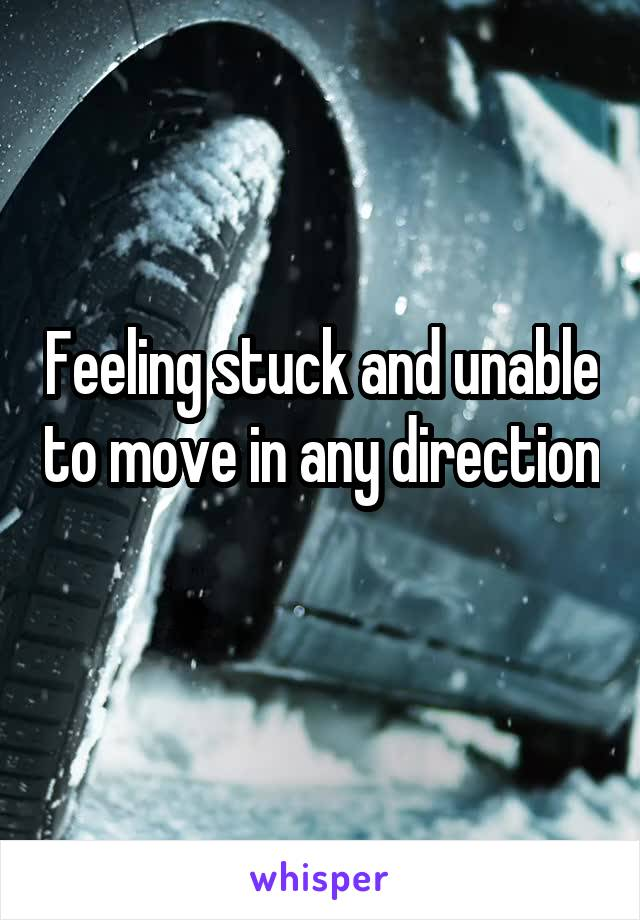 Feeling stuck and unable to move in any direction