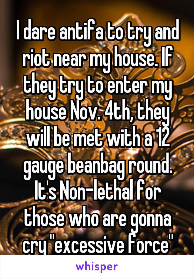 "I dare antifa to try and riot near my house. If they try to enter my house Nov. 4th, they will be met with a 12 gauge beanbag round. It's Non-lethal for those who are gonna cry ""excessive force"""