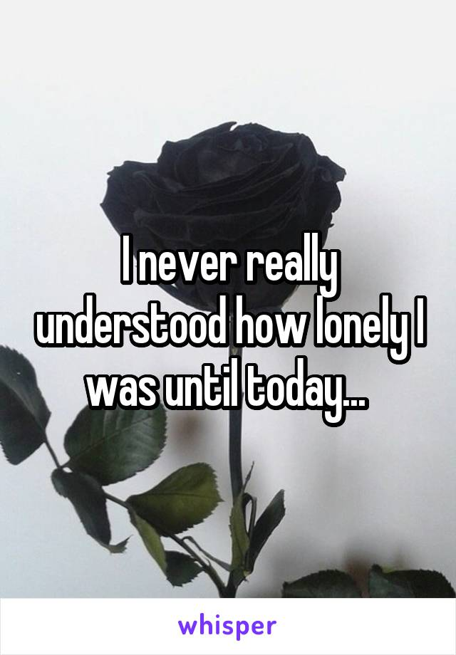 I never really understood how lonely I was until today...