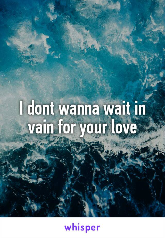 I dont wanna wait in vain for your love