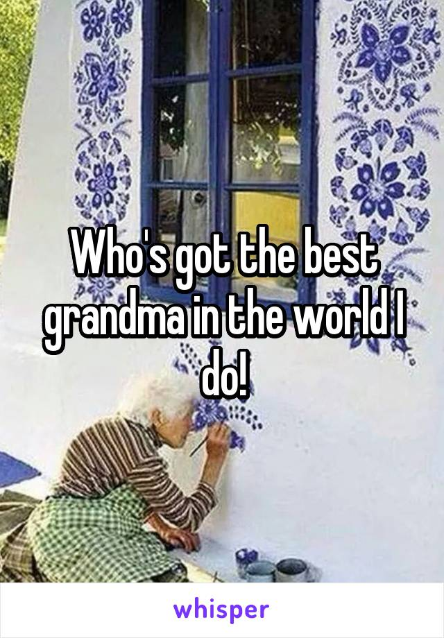 Who's got the best grandma in the world I do!