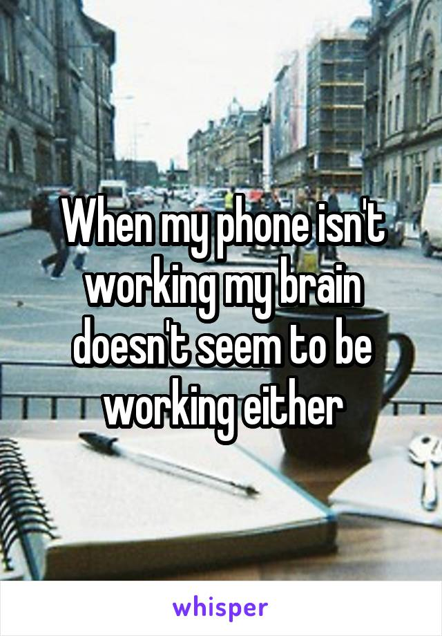 When my phone isn't working my brain doesn't seem to be working either