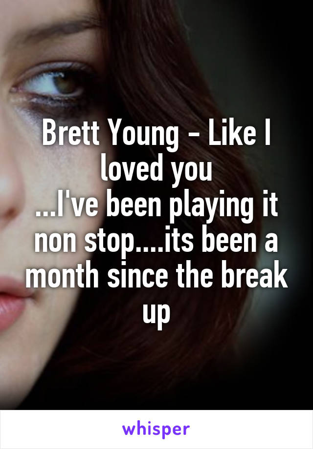 Brett Young - Like I loved you ...I've been playing it non stop....its been a month since the break up