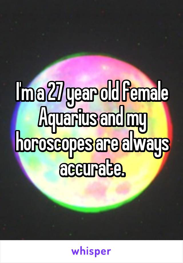 I'm a 27 year old female Aquarius and my horoscopes are always accurate.
