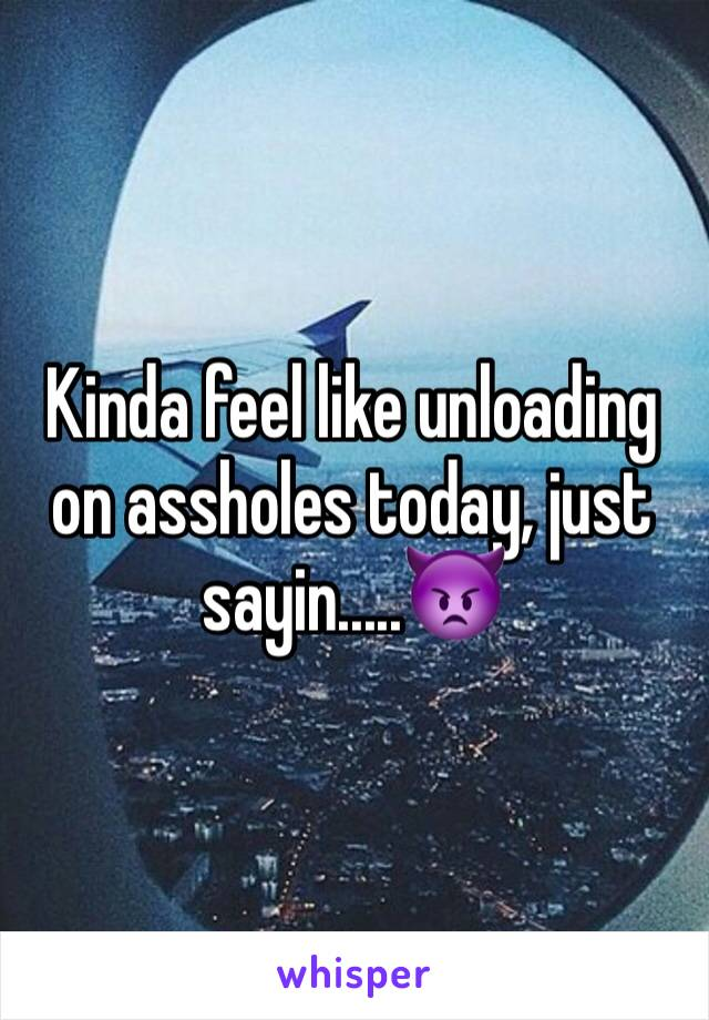 Kinda feel like unloading on assholes today, just sayin.....👿