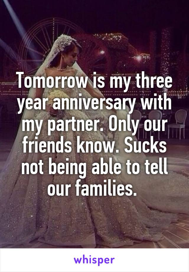 Tomorrow is my three year anniversary with my partner. Only our friends know. Sucks not being able to tell our families.