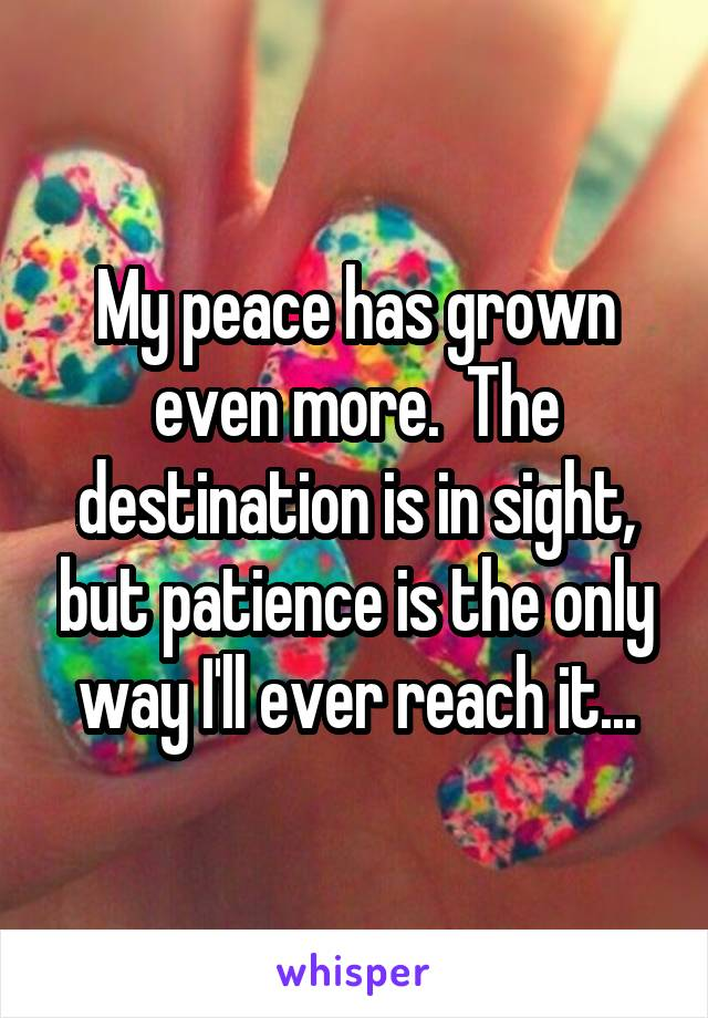My peace has grown even more.  The destination is in sight, but patience is the only way I'll ever reach it...