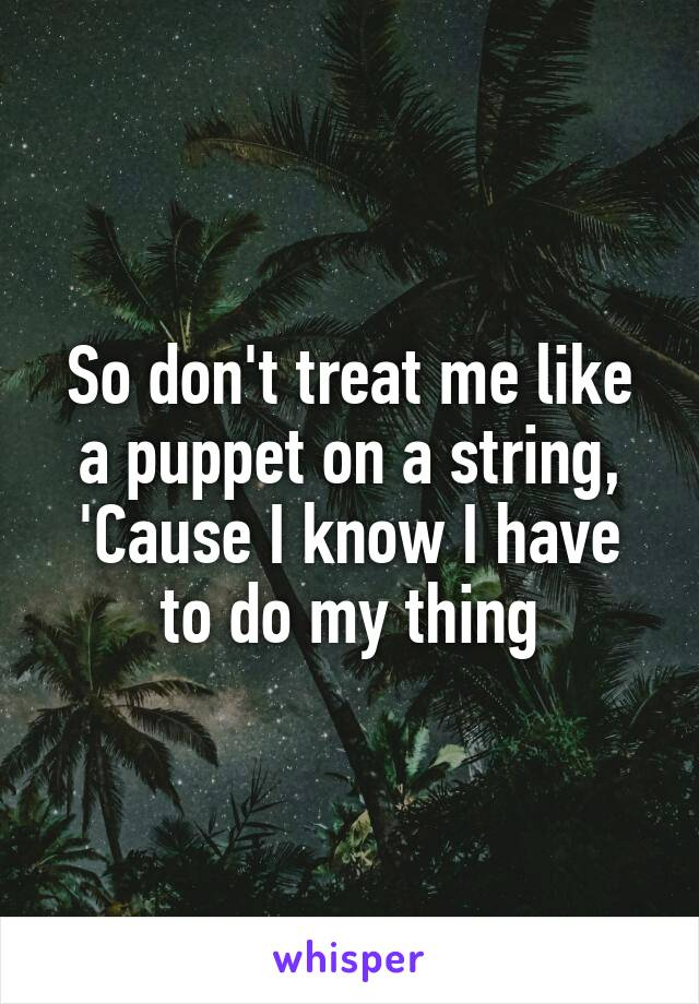So don't treat me like a puppet on a string, 'Cause I know I have to do my thing