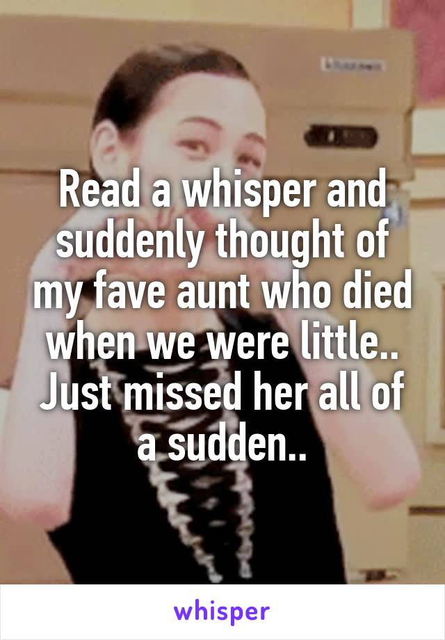 Read a whisper and suddenly thought of my fave aunt who died when we were little.. Just missed her all of a sudden..