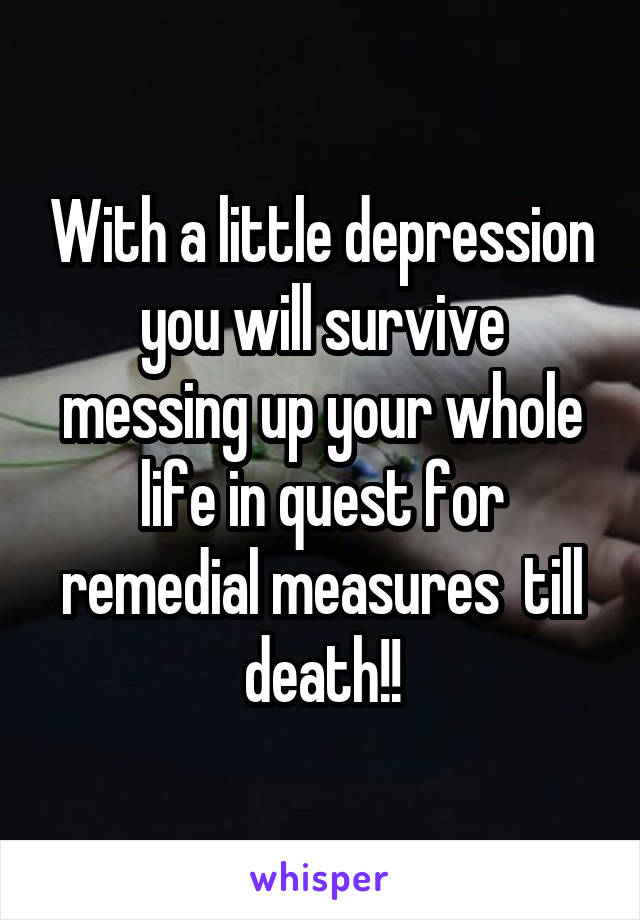 With a little depression you will survive messing up your whole life in quest for remedial measures  till death!!