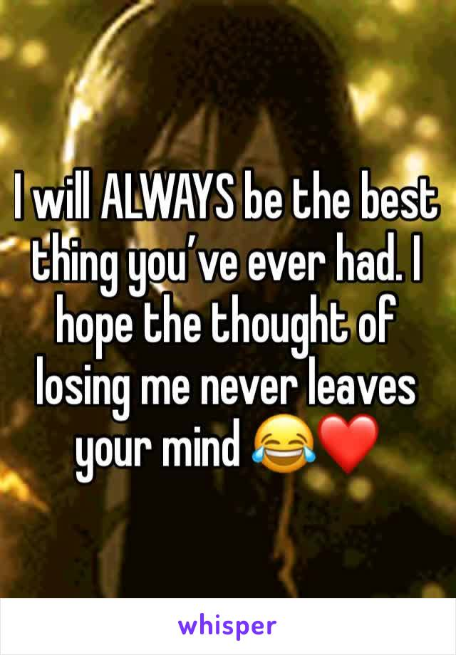 I will ALWAYS be the best thing you've ever had. I hope the thought of losing me never leaves your mind 😂❤️