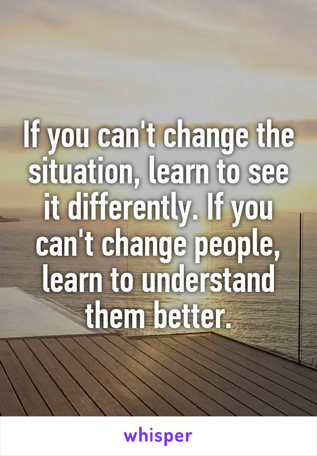 If you can't change the situation, learn to see it differently. If you can't change people, learn to understand them better.