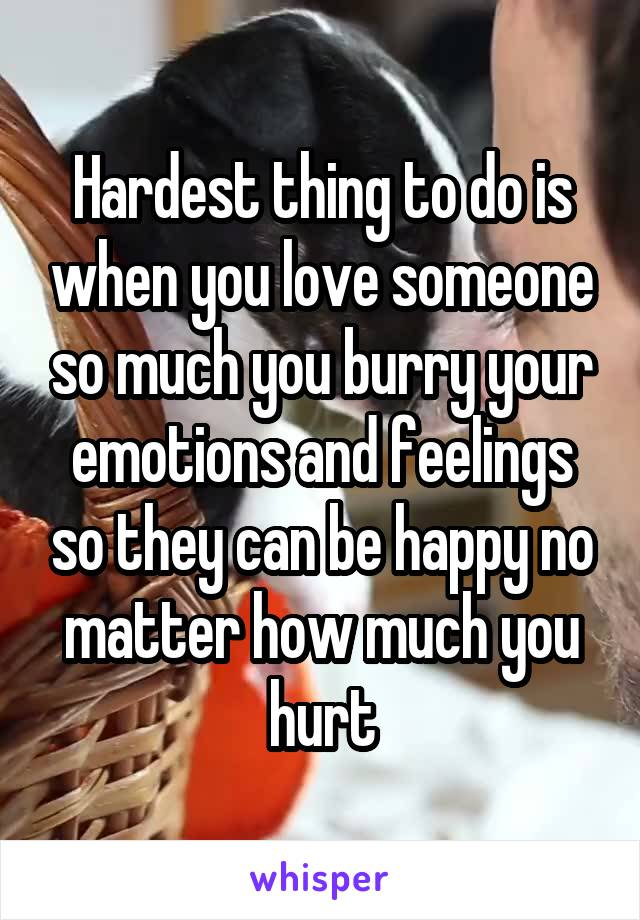 Hardest thing to do is when you love someone so much you burry your emotions and feelings so they can be happy no matter how much you hurt