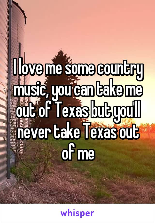 I love me some country music, you can take me out of Texas but you'll never take Texas out of me