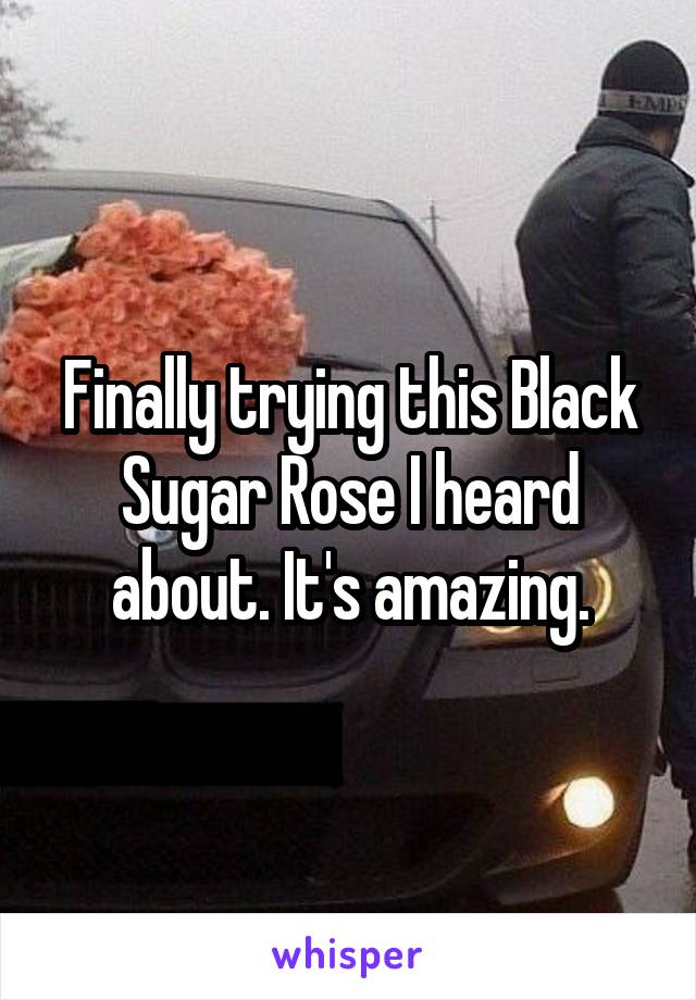 Finally trying this Black Sugar Rose I heard about. It's amazing.