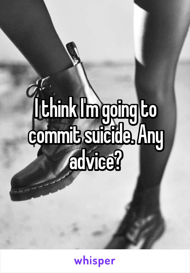 I think I'm going to commit suicide. Any advice?
