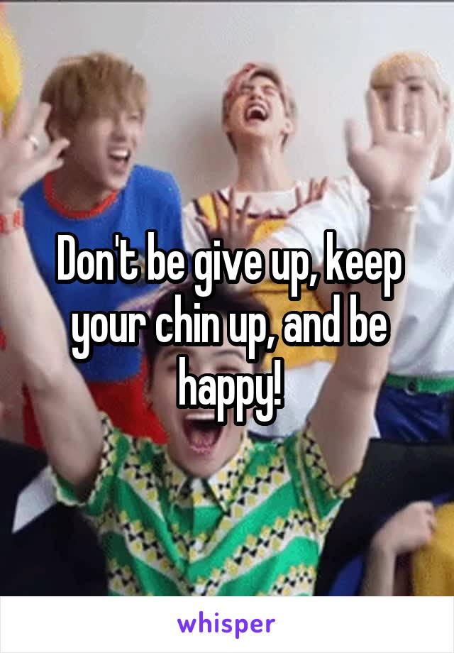 Don't be give up, keep your chin up, and be happy!