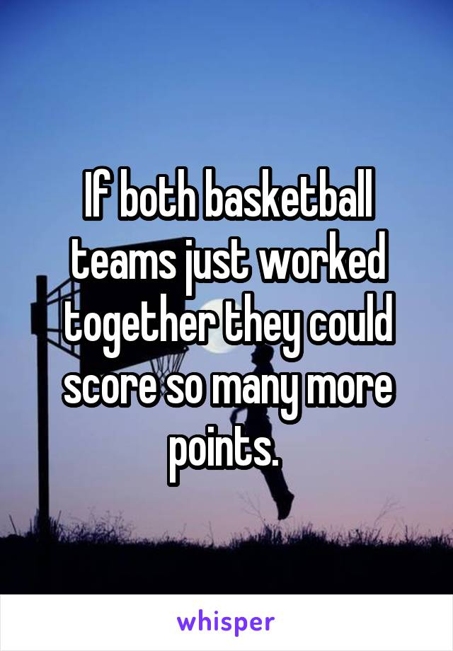 If both basketball teams just worked together they could score so many more points.