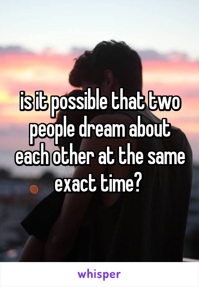 is it possible that two people dream about each other at the same exact time?