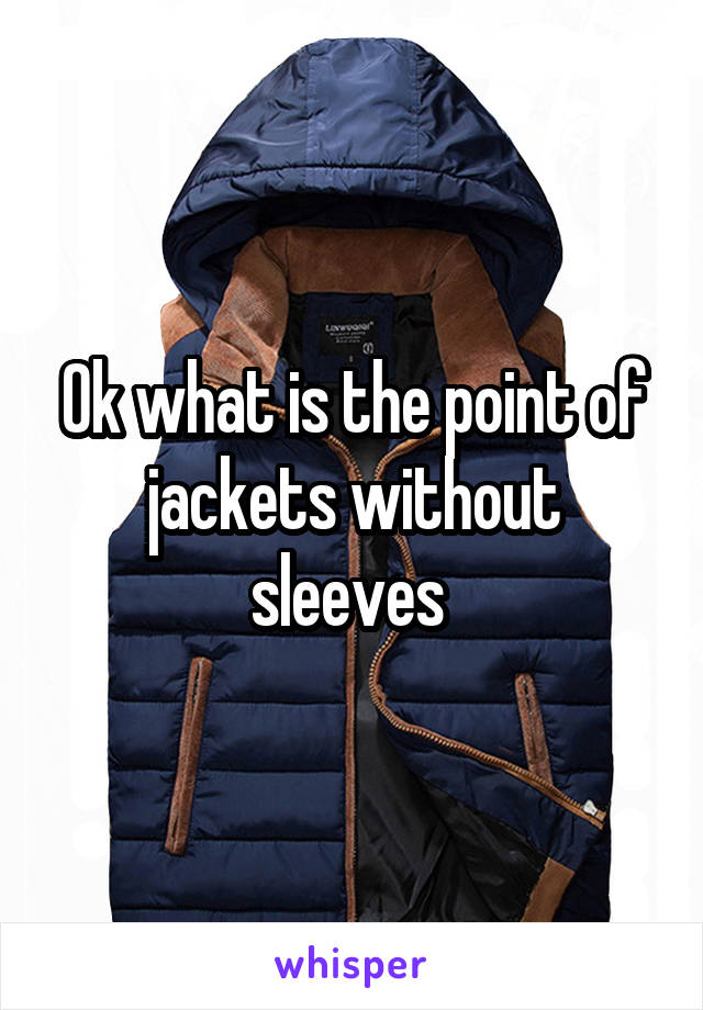 Ok what is the point of jackets without sleeves