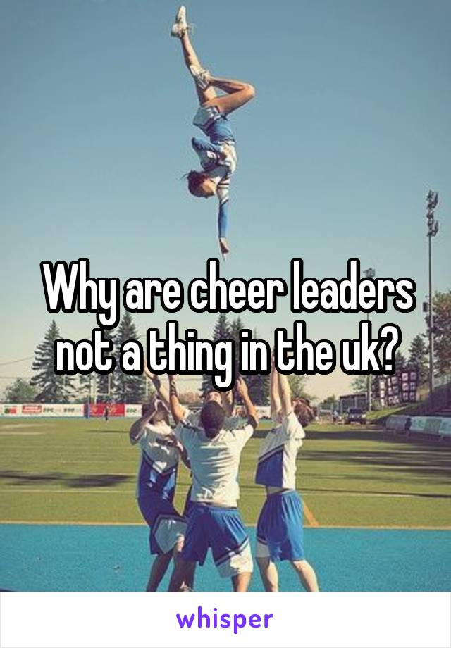 Why are cheer leaders not a thing in the uk?