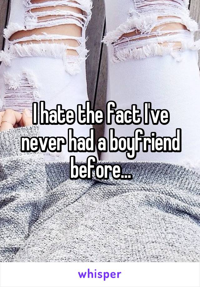 I hate the fact I've never had a boyfriend before...