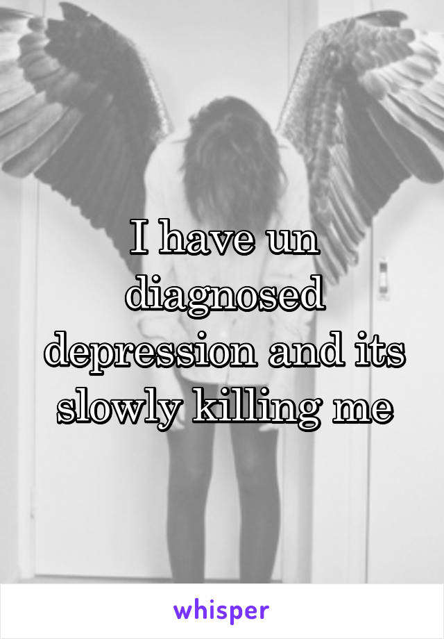 I have un diagnosed depression and its slowly killing me