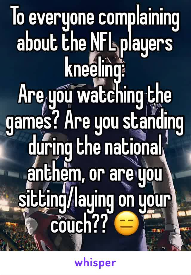 To everyone complaining about the NFL players kneeling: Are you watching the games? Are you standing during the national anthem, or are you sitting/laying on your couch?? 😑