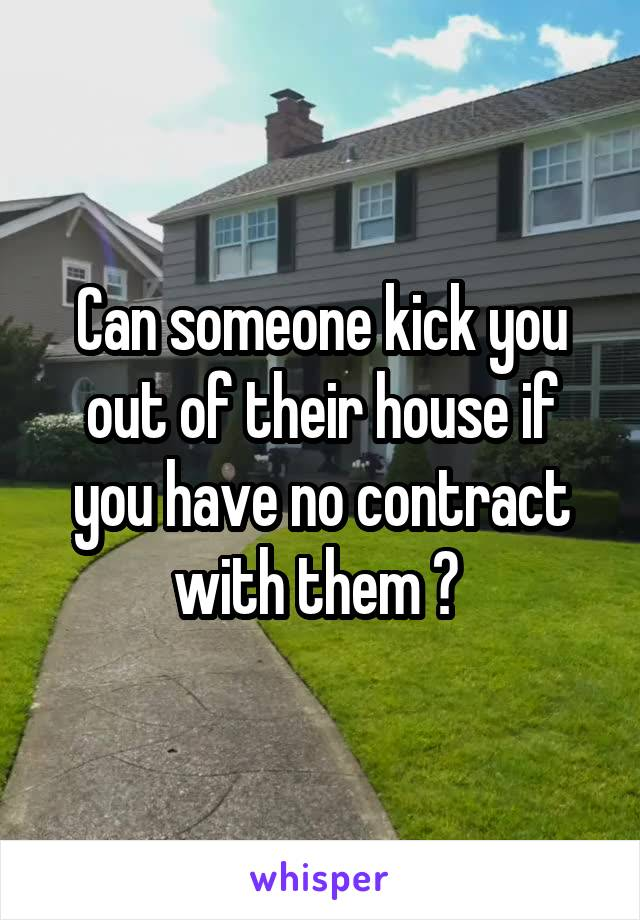 Can someone kick you out of their house if you have no contract with them ?