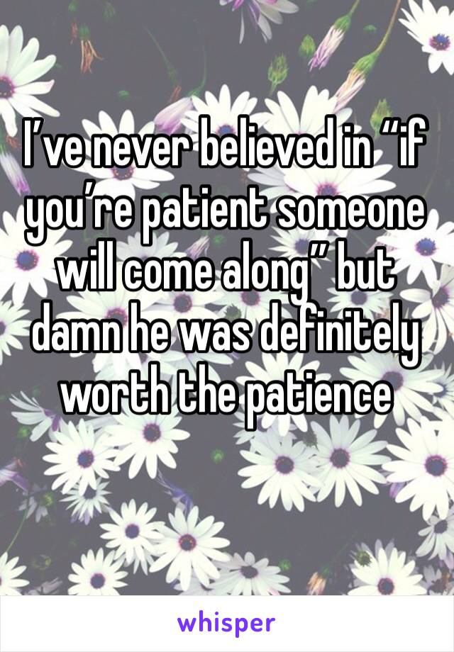 "I've never believed in ""if you're patient someone will come along"" but damn he was definitely worth the patience"