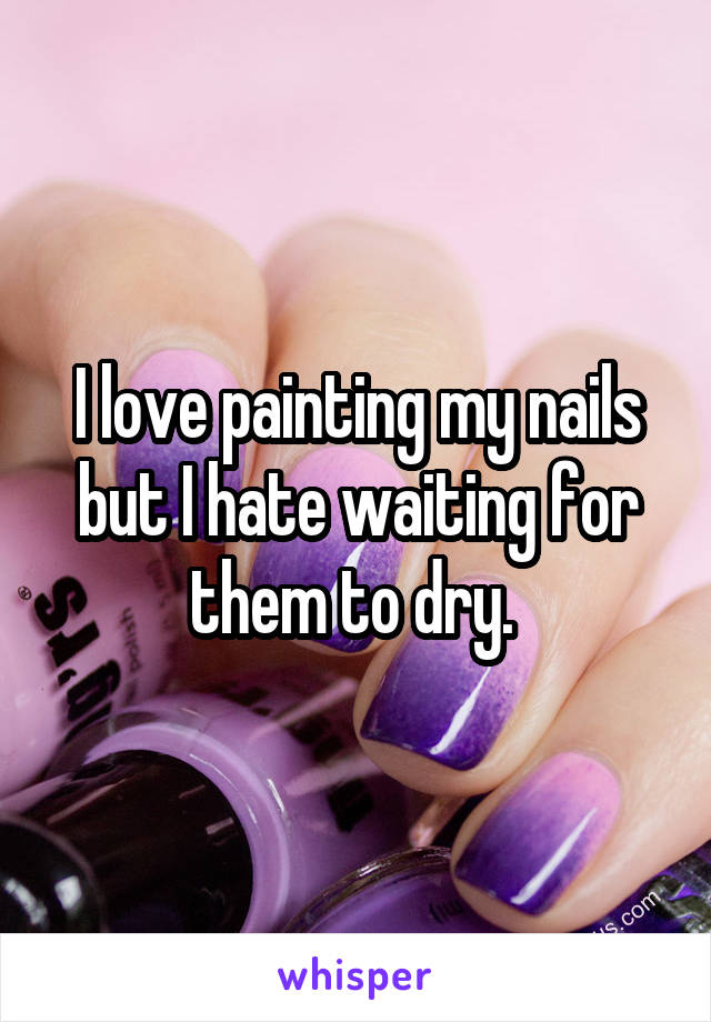 I love painting my nails but I hate waiting for them to dry.