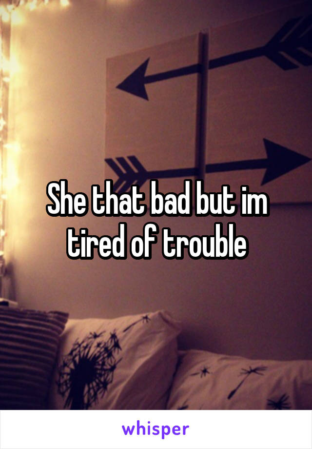 She that bad but im tired of trouble