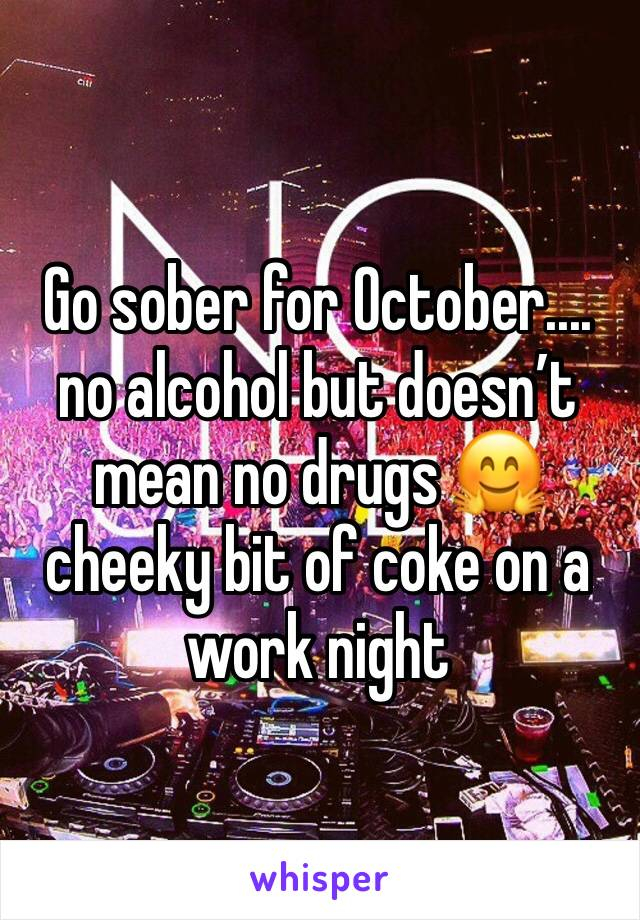 Go sober for October.... no alcohol but doesn't mean no drugs 🤗 cheeky bit of coke on a work night