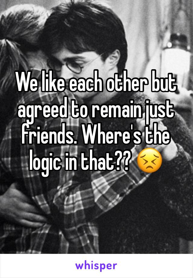 We like each other but agreed to remain just friends. Where's the logic in that?? 😣
