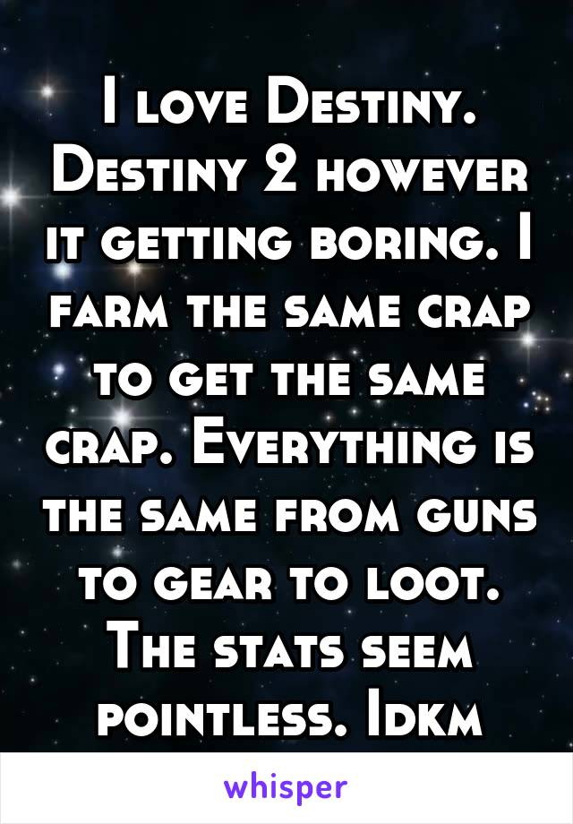 I love Destiny. Destiny 2 however it getting boring. I farm the same crap to get the same crap. Everything is the same from guns to gear to loot. The stats seem pointless. Idkm