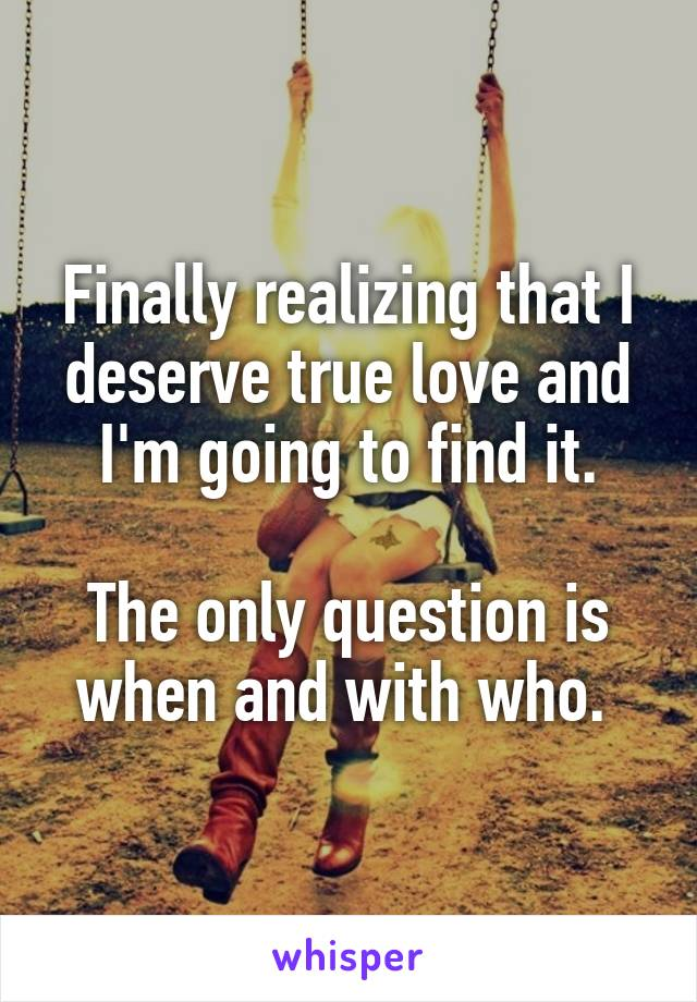 Finally realizing that I deserve true love and I'm going to find it.  The only question is when and with who.