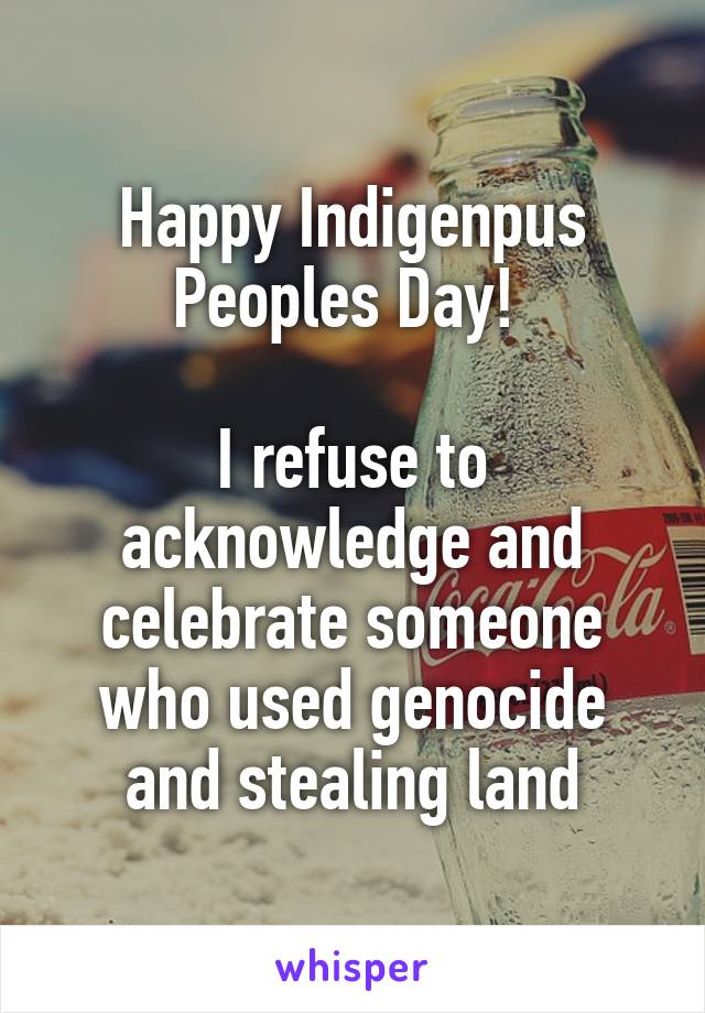 Happy Indigenpus Peoples Day!   I refuse to acknowledge and celebrate someone who used genocide and stealing land
