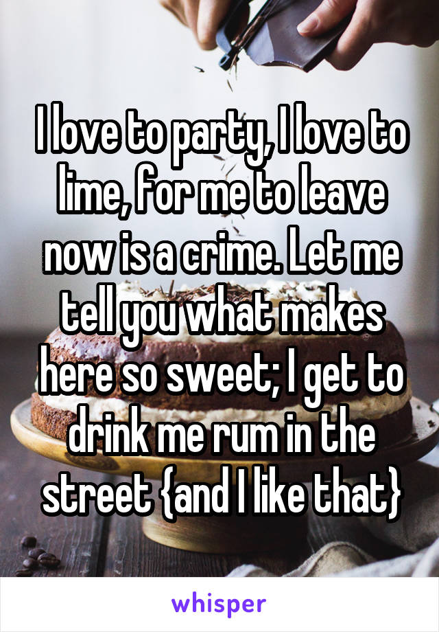 I love to party, I love to lime, for me to leave now is a crime. Let me tell you what makes here so sweet; I get to drink me rum in the street {and I like that}
