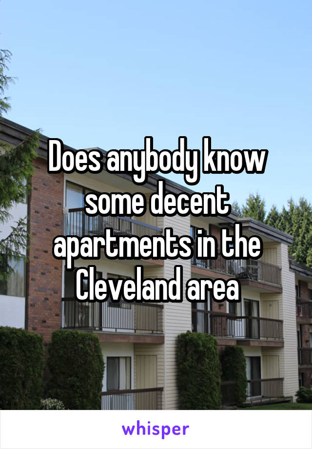 Does anybody know some decent apartments in the Cleveland area