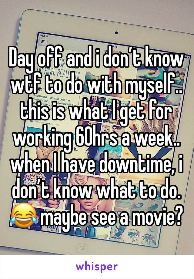 Day off and i don't know wtf to do with myself.. this is what I get for working 60hrs a week.. when I have downtime, i don't know what to do. 😂 maybe see a movie?