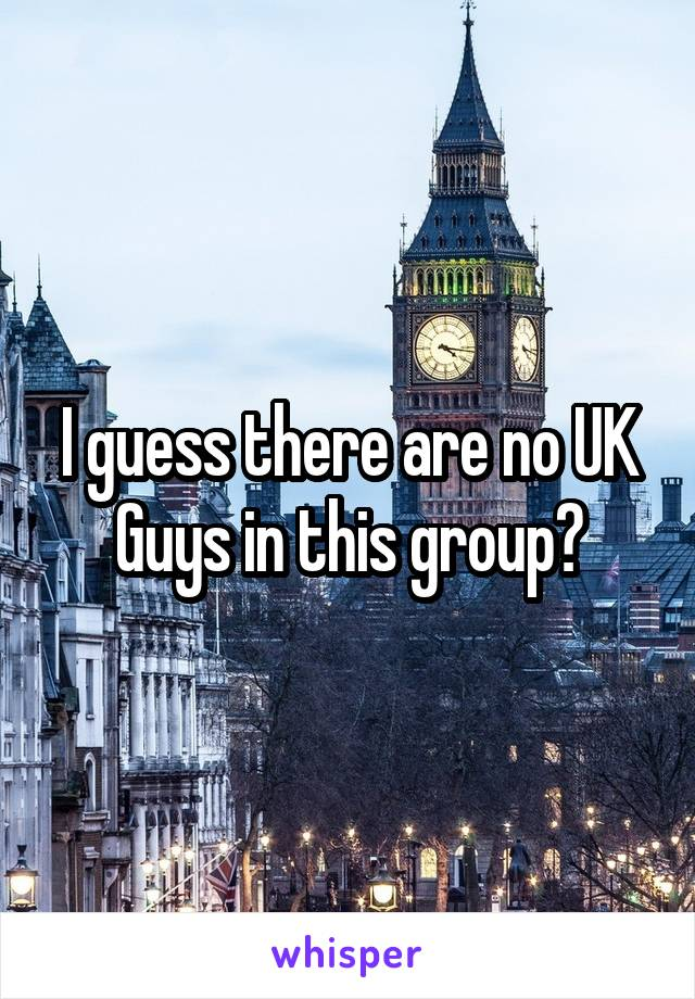 I guess there are no UK Guys in this group?