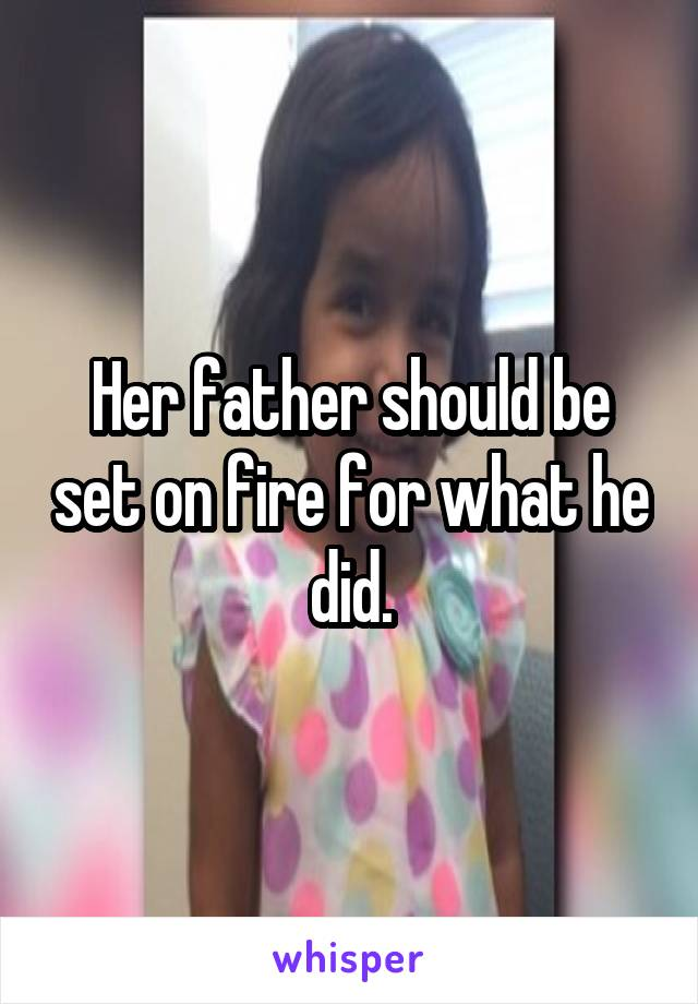 Her father should be set on fire for what he did.