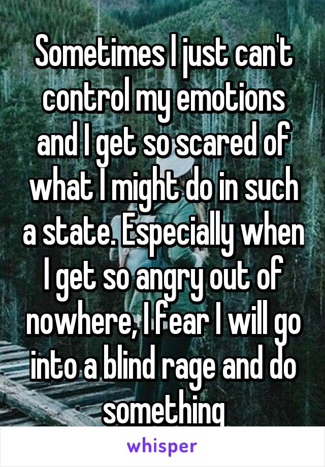 Sometimes I just can't control my emotions and I get so scared of what I might do in such a state. Especially when I get so angry out of nowhere, I fear I will go into a blind rage and do something