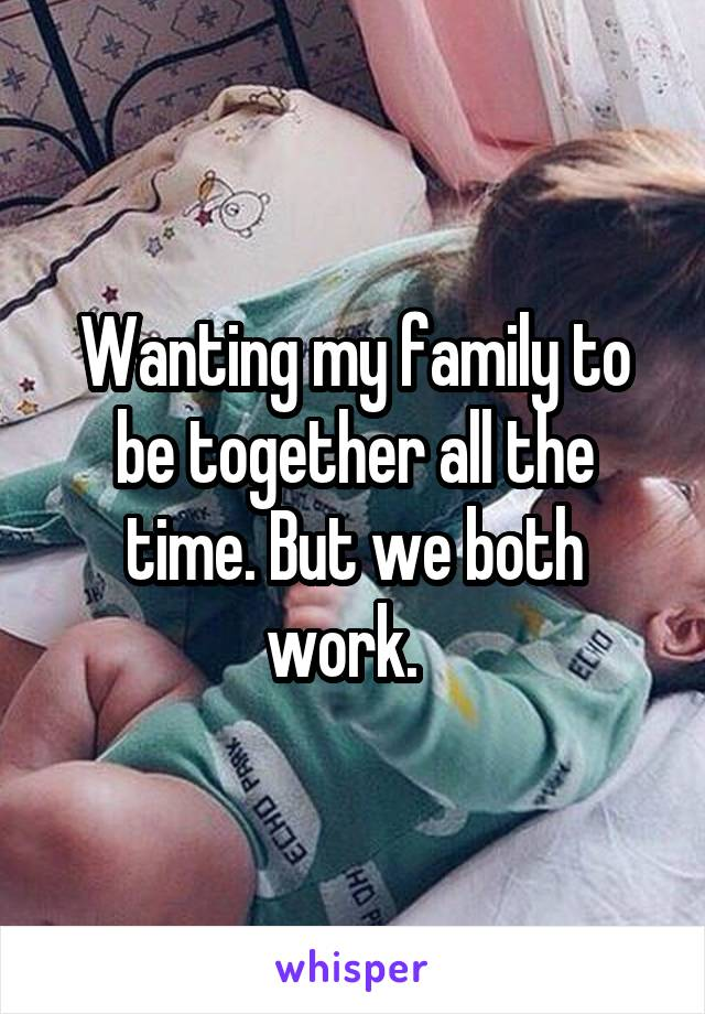 Wanting my family to be together all the time. But we both work.