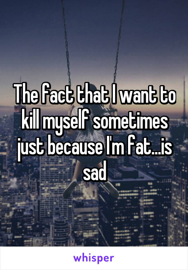 The fact that I want to kill myself sometimes just because I'm fat...is sad