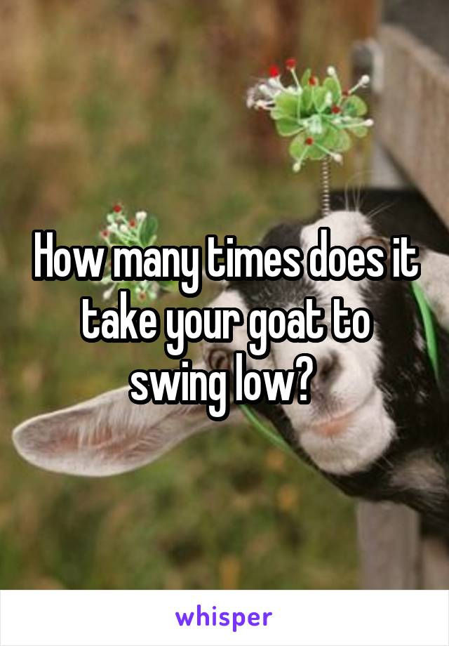 How many times does it take your goat to swing low?