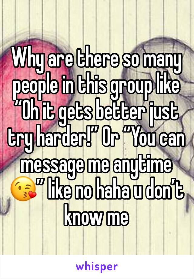 "Why are there so many people in this group like ""Oh it gets better just try harder!"" Or ""You can message me anytime 😘"" like no haha u don't know me"