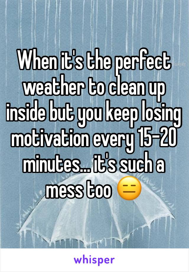 When it's the perfect weather to clean up inside but you keep losing motivation every 15-20 minutes... it's such a mess too 😑