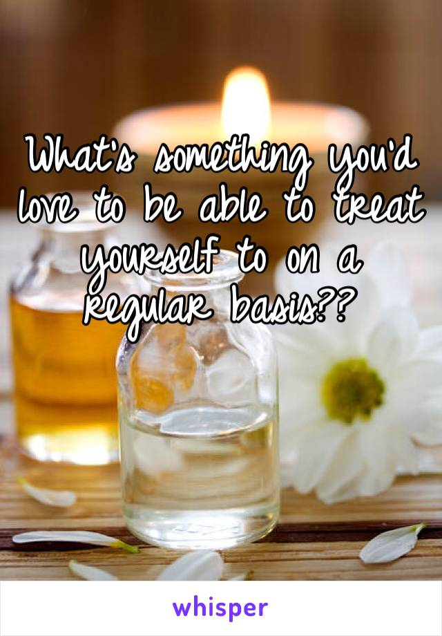 What's something you'd love to be able to treat yourself to on a regular basis??