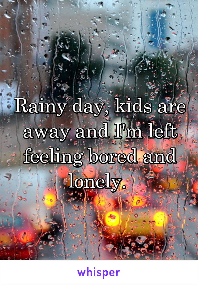 Rainy day, kids are away and I'm left feeling bored and lonely.